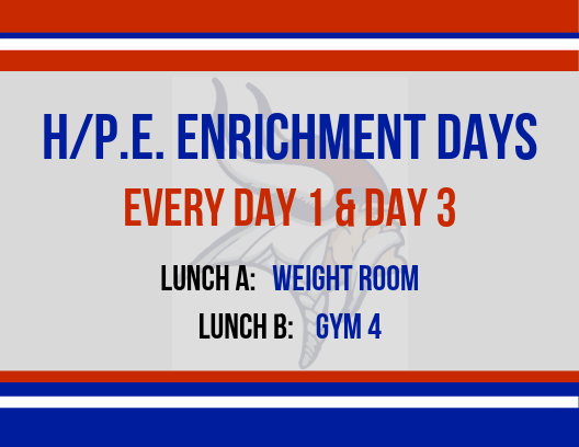 H/PE Enrichment Days, every Day 1 and Day 3, Lunch A in Weight Room, Lunch B in Gym 4.